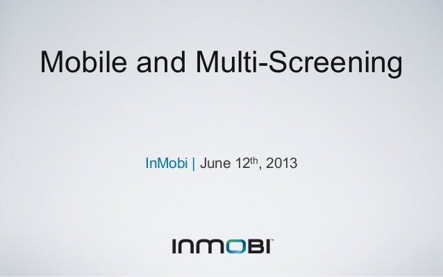 InMobi | June 12th, 2013Mobile and Multi-Screening