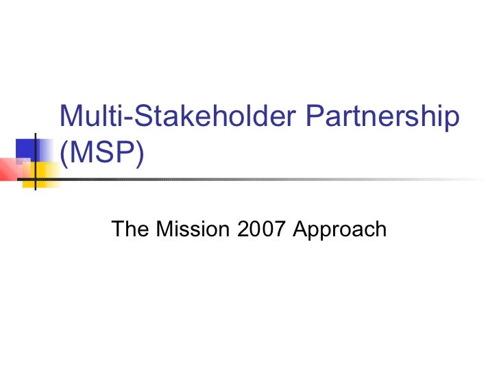 Multi-Stakeholder Partnership(MSP)   The Mission 2007 Approach