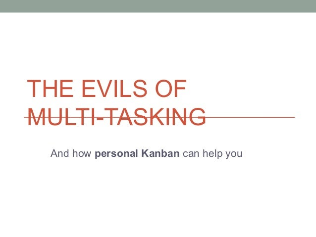 THE EVILS OF MULTI-TASKING And how personal Kanban can help you