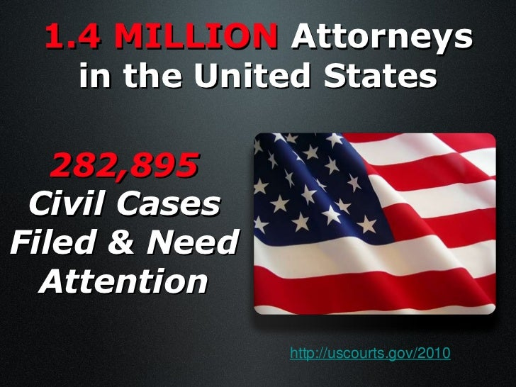 1.4 MILLION  Attorneys   in the United States 282,895 Civil Cases Filed & Need Attention http://uscourts.gov/2010