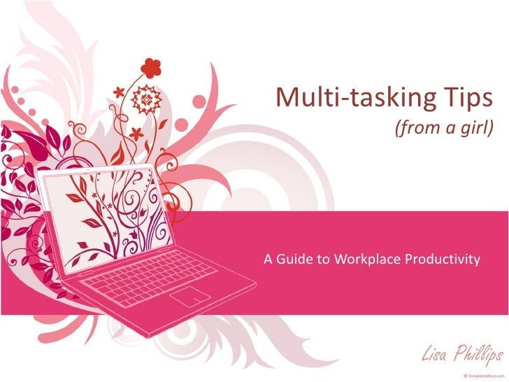 Multi-tasking Tips                    (from a girl)     A Guide to Workplace Productivity                             Lisa...