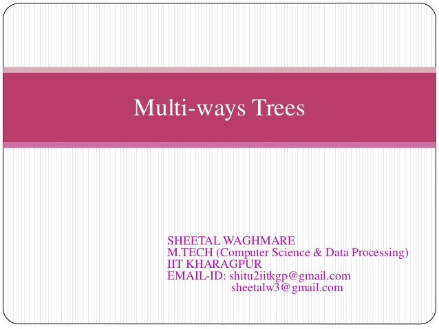 Multi-ways Trees SHEETAL WAGHMARE M.TECH (Computer Science & Data Processing) IIT KHARAGPUR EMAIL-ID: shitu2iitkgp@gmail.c...