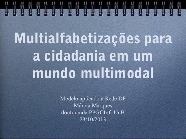 Multialfabetizações para  a cidadania em um  mundo multimodal  Modelo aplicado à Rede DF  Márcia Marques  doutoranda PPGCI...