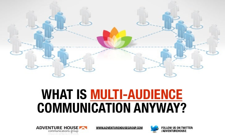 WHAT IS MULTI-AUDIENCE COMMUNICATION ANYWAY?          WWW.ADVENTUREHOUSEGROUP.COM   FOLLOW US ON TWITTER:                 ...