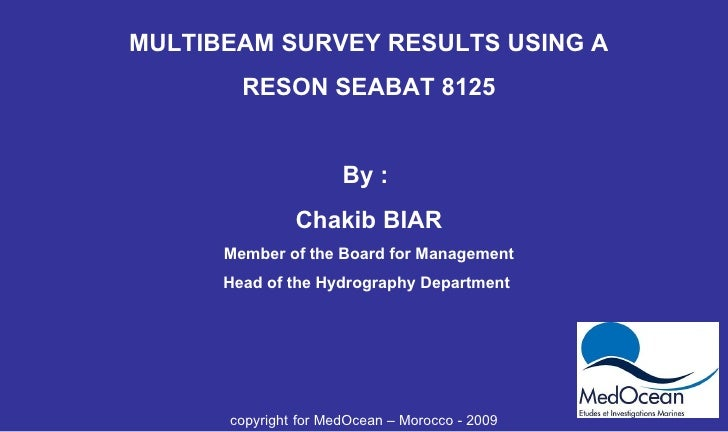 MULTIBEAM SURVEY RESULTS USING A RESON SEABAT 8125 By :  Chakib BIAR Member of the Board for Management Head of the Hydrog...
