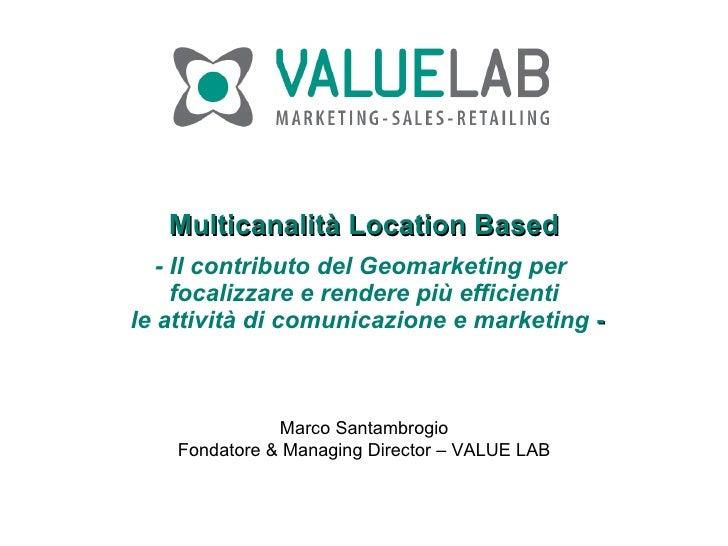 Multicanalità Location Based - Il contributo del Geomarketing per  focalizzare e rendere più efficienti  le attività di co...