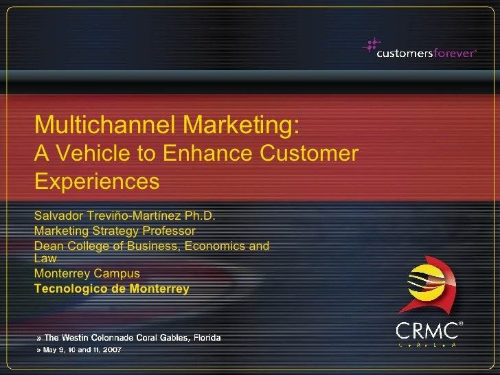 Multichannel Marketing: A Vehicle to Enhance Customer Experiences Salvador Treviño-Martínez Ph.D. Marketing Strategy Profe...