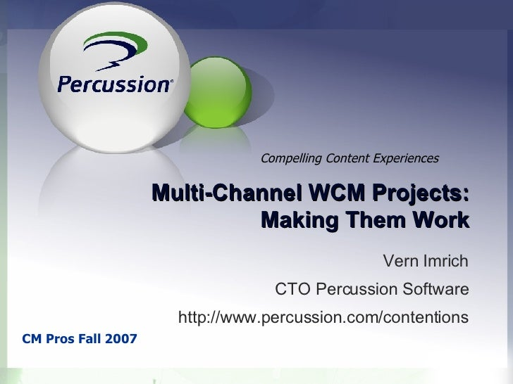 Multi-Channel WCM Projects: Making Them Work Vern Imrich CTO Percussion Software http://www.percussion.com/contentions CM ...