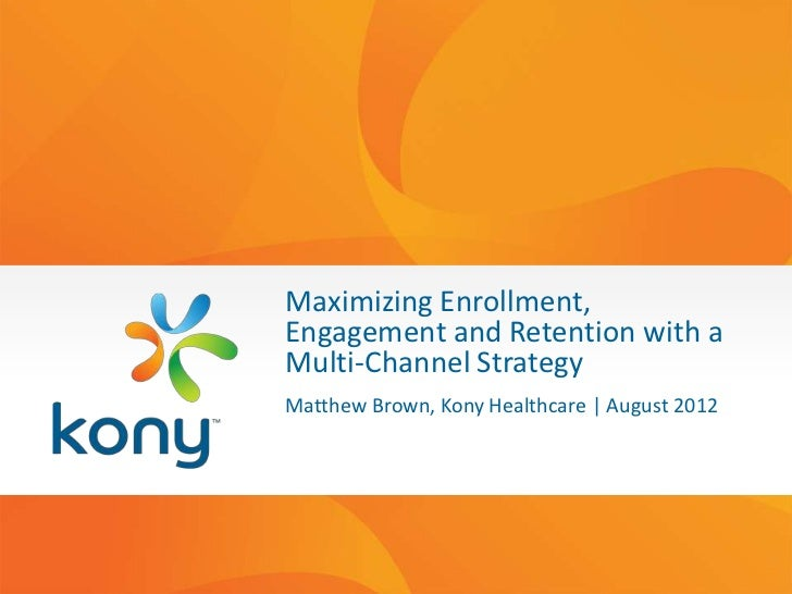 Maximizing Enrollment,Engagement and Retention with aMulti-Channel StrategyMatthew Brown, Kony Healthcare | August 2012