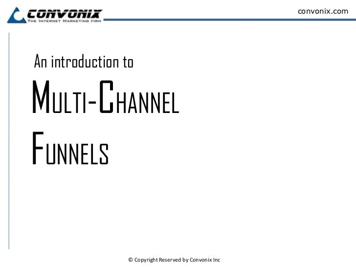 convonix.comAn introduction toMULTI-CHANNELFUNNELS                © Copyright Reserved by Convonix Inc