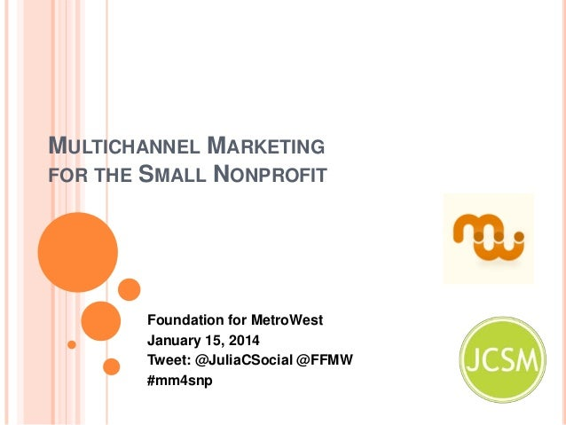 MULTICHANNEL MARKETING FOR THE SMALL NONPROFIT  Foundation for MetroWest January 15, 2014 Tweet: @JuliaCSocial @FFMW #mm4s...
