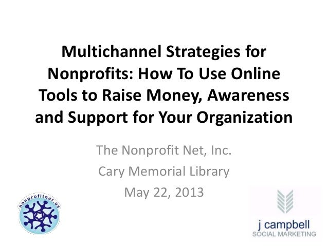 Multichannel Strategies forNonprofits: How To Use OnlineTools to Raise Money, Awarenessand Support for Your OrganizationTh...