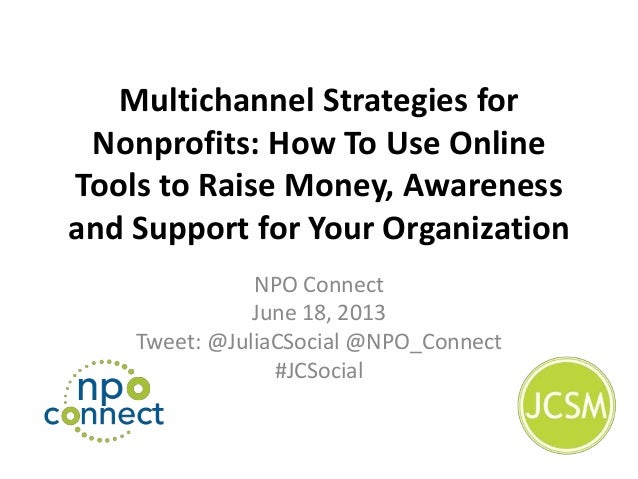 Multichannel Strategies forNonprofits: How To Use OnlineTools to Raise Money, Awarenessand Support for Your OrganizationNP...