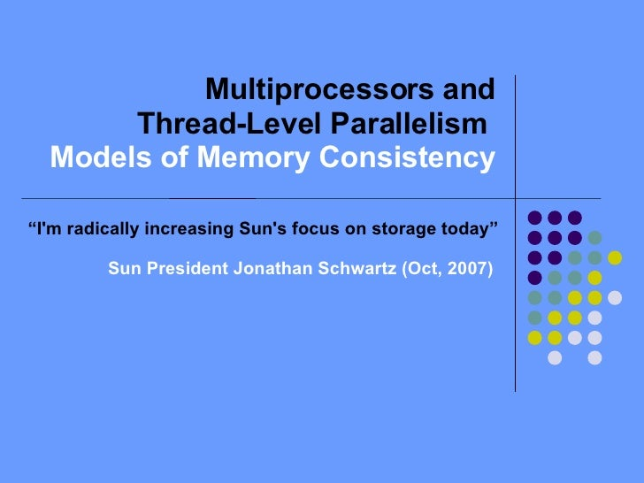 """Multiprocessors and Thread-Level Parallelism  Models of Memory Consistency """" I'm radically increasing Sun's focus on stora..."""