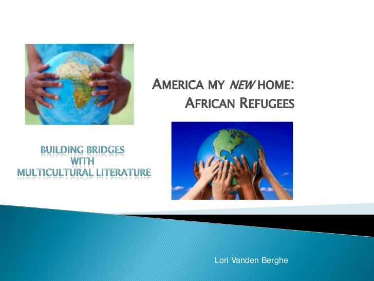 AMERICA MY NEW HOME:    AFRICAN REFUGEES        Lori Vanden Berghe