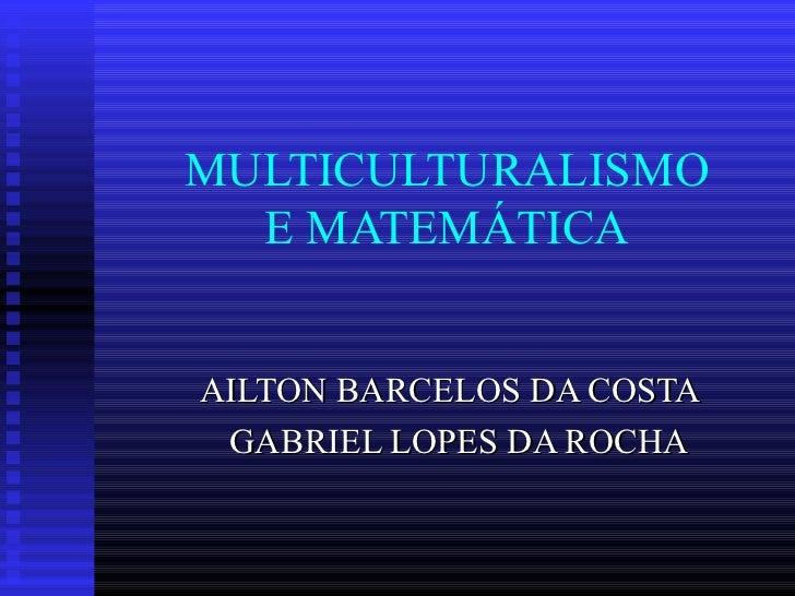 MULTICULTURALISMO  E MATEMÁTICAAILTON BARCELOS DA COSTA GABRIEL LOPES DA ROCHA