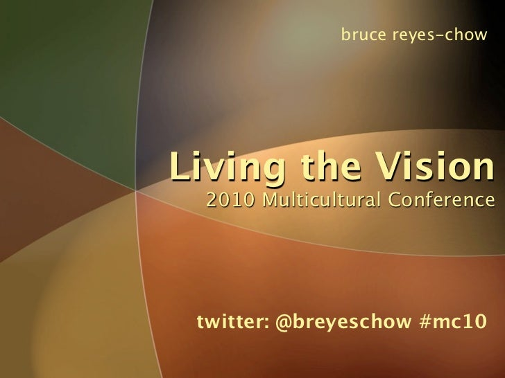 bruce reyes-chow     Living the Vision  2010 Multicultural Conference      twitter: @breyeschow #mc10