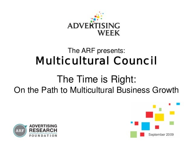 The ARF presents: Multicultural Council The Time is Right: On the Path to Multicultural Business Growth September 2009