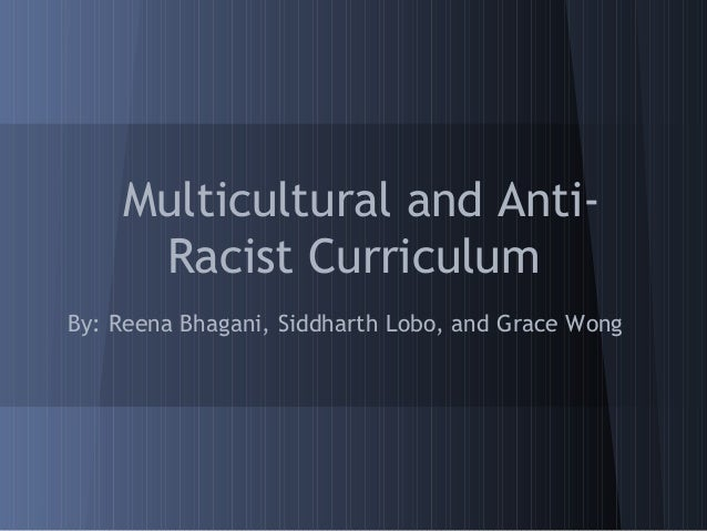 Multicultural and Anti-     Racist CurriculumBy: Reena Bhagani, Siddharth Lobo, and Grace Wong