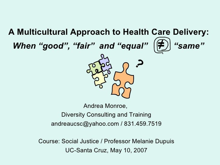"""A Multicultural Approach to Health Care Delivery:   When """"good"""", """"fair""""  and """"equal""""  ≠   """"same""""   Andrea Monroe,  Diversi..."""