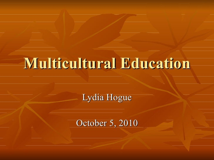 Multicultural Education Lydia Hogue October 5, 2010