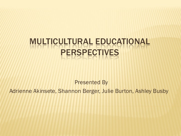 MULTICULTURAL EDUCATIONAL             PERSPECTIVES                        Presented ByAdrienne Akinsete, Shannon Berger, J...