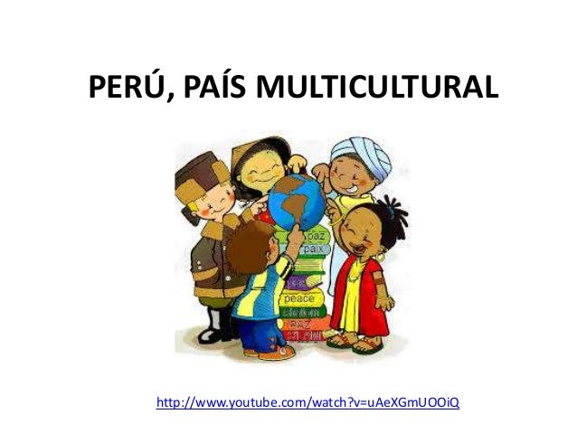PERÚ, PAÍS MULTICULTURAL  http://www.youtube.com/watch?v=uAeXGmUOOiQ