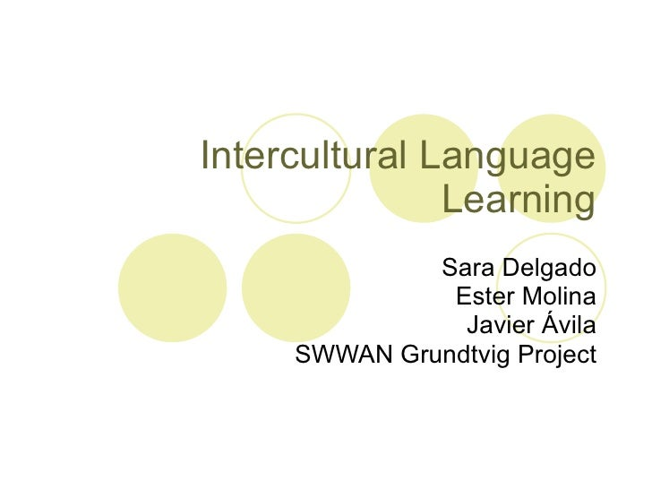 Intercultural Language Learning Sara Delgado Ester Molina Javier Ávila SWWAN Grundtvig Project