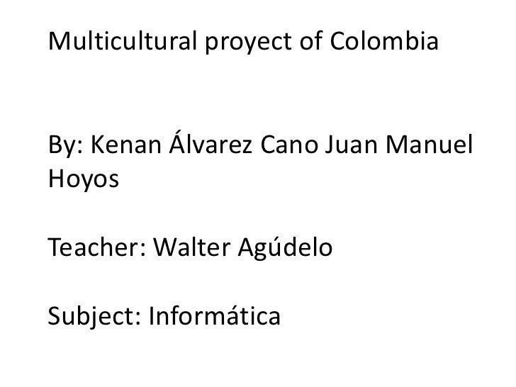 Multicultural proyect of ColombiaBy: Kenan Álvarez Cano Juan ManuelHoyosTeacher: Walter AgúdeloSubject: Informática