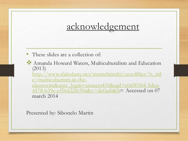 acknowledgement • These slides are a collection of:  Amanda Howard Waters, Multiculturalism and Education (2013) http://w...