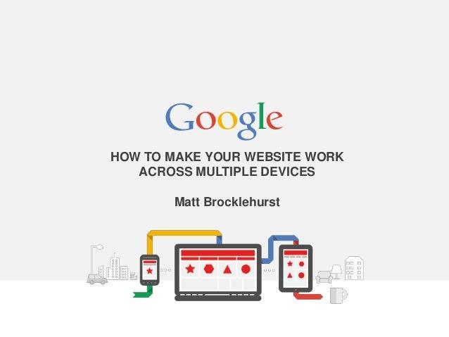 HOW TO MAKE YOUR WEBSITE WORK ACROSS MULTIPLE DEVICES Matt Brocklehurst