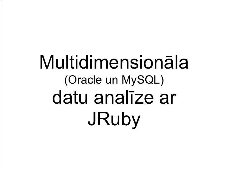 Multidimensionāla  (Oracle un MySQL) datu analīze ar     JRuby