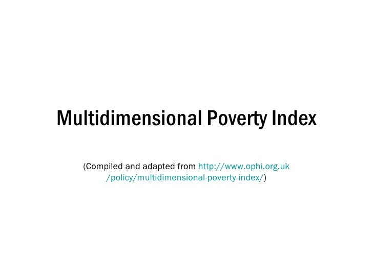 Multidimensional Poverty Index (Compiled and adapted from  http:// www.ophi.org.uk /policy/multidimensional-poverty-index/ )