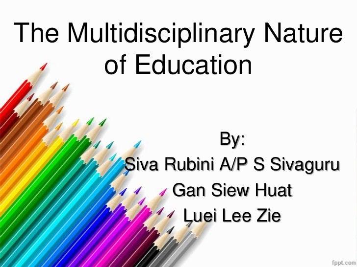 The Multidisciplinary Nature      of Education                     By:         Siva Rubini A/P S Sivaguru               Ga...