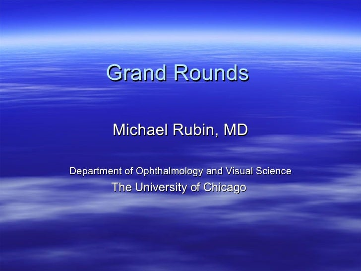 Grand Rounds Michael Rubin, MD      Department of Ophthalmology and Visual Science The University of Chicago  <ul><li>   <...