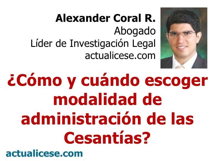 Alexander Coral R. Abogado Líder de Investigación Legal actualicese.com ¿Cómo y cuándo escoger modalidad de administración...
