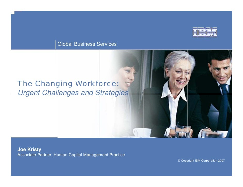 Global Business Services     The Changing Workforce: Urgent Challenges and Strategies     Joe Kristy Associate Partner, Hu...