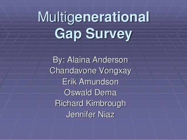 Multigenerational Gap Survey By: Alaina Anderson Chandavone Vongxay Erik Amundson Oswald Dema Richard Kimbrough Jennifer N...