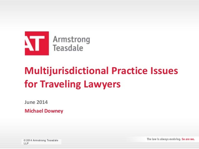 © 2014 Armstrong Teasdale LLP © 2014 Armstrong Teasdale LLP Multijurisdictional Practice Issues for Traveling Lawyers Mich...