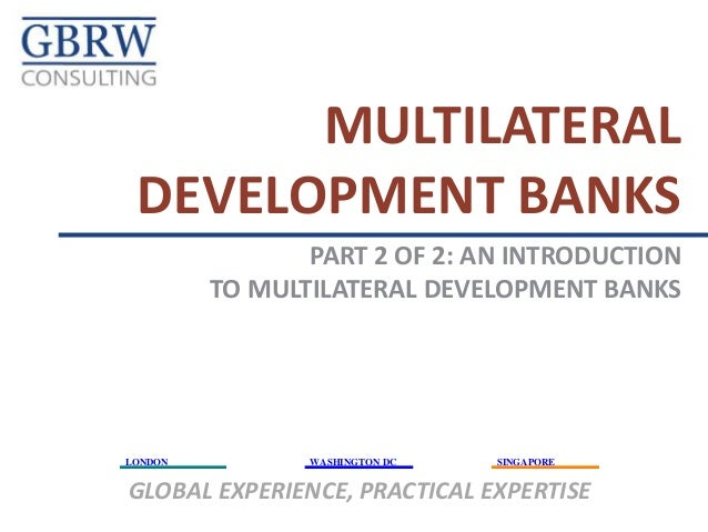 MULTILATERAL DEVELOPMENT BANKS PART 2 OF 2: AN INTRODUCTION TO MULTILATERAL DEVELOPMENT BANKS  LONDON  WASHINGTON DC  SING...