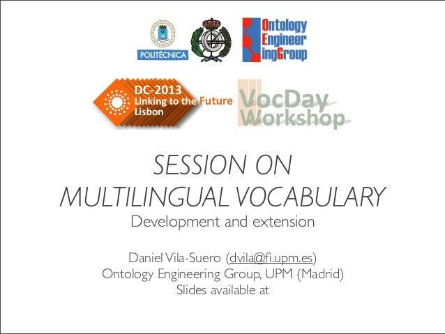 SESSION ON MULTILINGUAL VOCABULARY Development and extension DanielVila-Suero (dvila@fi.upm.es) Ontology Engineering Group,...