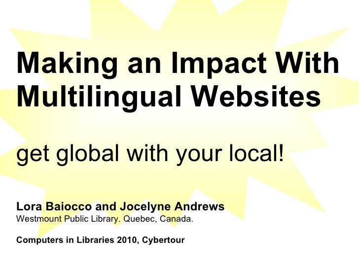 Making an Impact With Multilingual Websites   get global with your local!   Lora Baiocco and Jocelyne Andrews Westmount Pu...