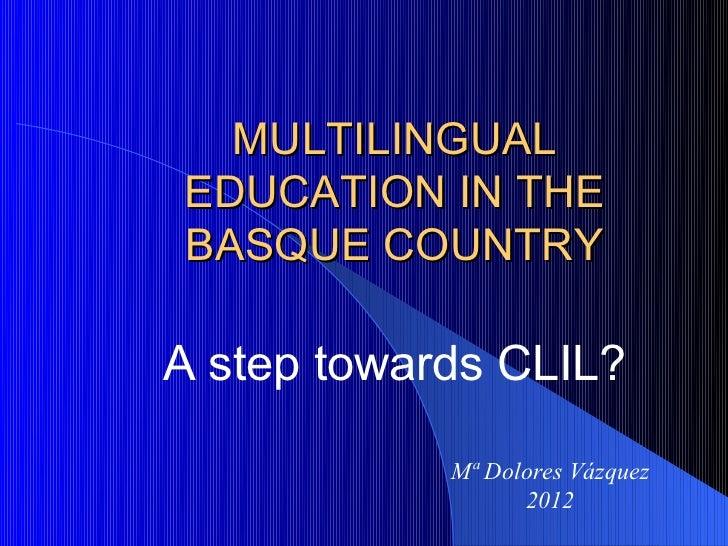 MULTILINGUALEDUCATION IN THEBASQUE COUNTRYA step towards CLIL?            Mª Dolores Vázquez                  2012