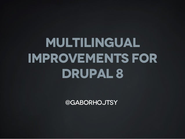 MULTILINGUAL IMPROVEMENTS FOR DRUPAL 8 @gaborhojtsy