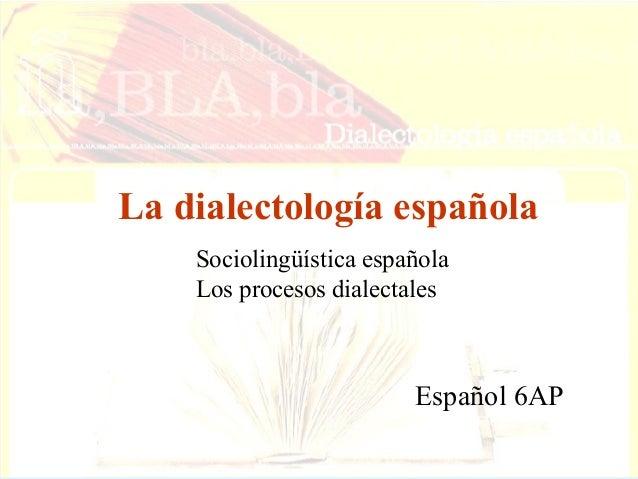 La dialectología española Sociolingüística española Los procesos dialectales  Español 6AP