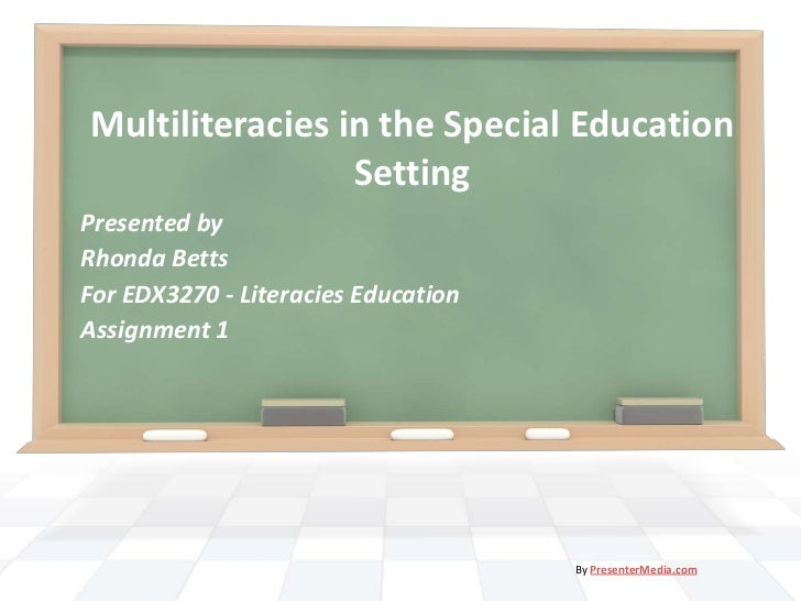 Multiliteracies in the Special Education                 SettingPresented byRhonda BettsFor EDX3270 - Literacies Education...