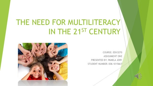THE NEED FOR MULTILITERACY IN THE 21ST CENTURY COURSE: EDX3270 ASSIGNMENT ONE PRESENTED BY: PAMELA JORY STUDENT NUMBER: 00...