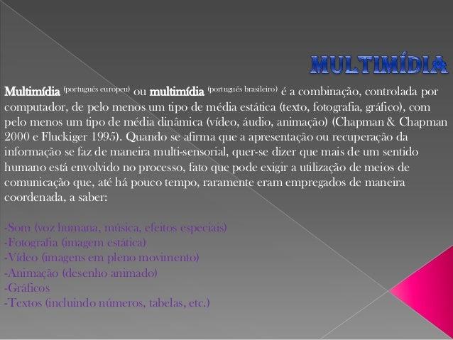 Multimídia (português europeu) ou multimídia (português brasileiro) é a combinação, controlada por computador, de pelo men...