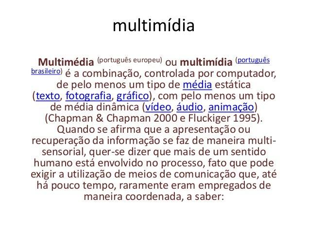 multimídia Multimédia (português europeu) ou multimídia (português brasileiro) é a combinação, controlada por computador, ...