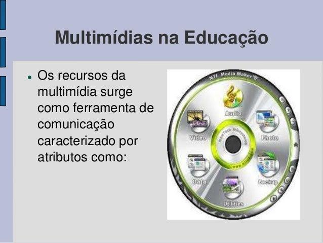 Multimídias na Educação   Os recursos da  multimídia surge  como ferramenta de  comunicação  caracterizado por  atributos...